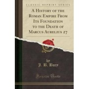 A History of the Roman Empire from Its Foundation to the Death of Marcus Aurelius 27 (Classic Reprint) by J B Bury
