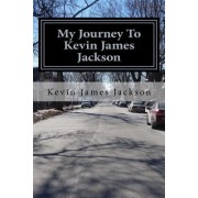 My Journey to Kevin James Jackson: My Life to Self-Discovery