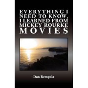 Everything I Need to Know, I Learned from Mickey Rourke Movies by Dan Rempala