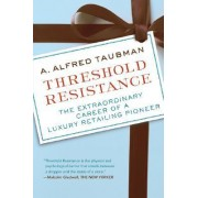 Threshold Resistance: The Extraordinary Career Of A Luxury Retailing Pioneer by Alfred Taubman