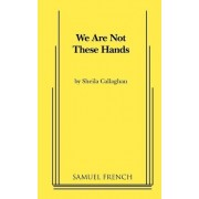 We Are Not These Hands by Sheila Callaghan