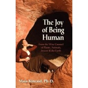 The Joy of Being Human from the Wise Counsel of Plants, Animals, Insects & the Earth by Maia Kincaid