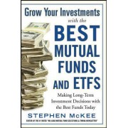 Grow Your Investments with the Best Mutual Funds and ETF's: Making Long-Term Investment Decisions with the Best Funds Today by Stephen McKee