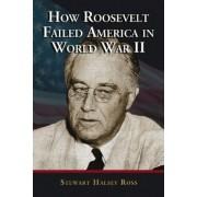 How Roosevelt Failed America in World War II by Stewart Halsey Ross