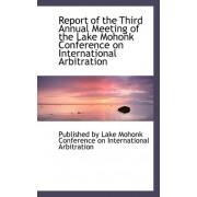 Report of the Third Annual Meeting of the Lake Mohonk Conference on International Arbitration by Lake Mohonk Conference on Internation By Lake Mohonk Conference on Internation