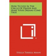 How to Live in the Circle of Prayer and Make Your Dreams Come True by Stella Terrill Mann