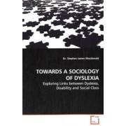 Towards a Sociology of Dyslexia by Dr Stephen James MacDonald