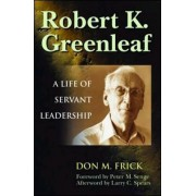 Robert K. Greenleaf - A Life of Servant Leadership by Don M. Frick