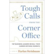 Tough Calls from the Corner Office: Top Business Leaders Reveal Their Career-Defining Moments by Harlan Steinbaum