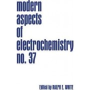 Modern Aspects of Electrochemistry: No. 37 by Ralph E. White