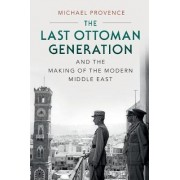 The Last Ottoman Generation and the Making of the Modern Middle East by Michael Provence