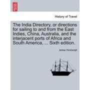 The India Directory, or Directions for Sailing to and from the East Indies, China, Australia, and the Interjacent Ports of Africa and South America, ... Sixth Edition. Volume First. by James Horsburgh