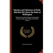 Maxims and Opinions of Field-Marshal His Grace the Duke of Wellington: Selected from His Writings and Speeches During a Public Life of More Than Half