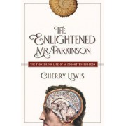 The Enlightened Mr. Parkinson - The Pioneering Life of a Forgotten Surgeon by Cherry Lewis