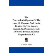 The Practical Abridgment of the Laws of Customs and Excise Relative to the Import, Export and Coasting Trade of Great Britain and Her Dependencies V1 by Charles Pope
