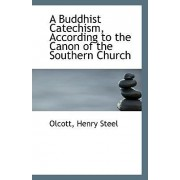 A Buddhist Catechism According to the Canon of the Southern Church by Olcott Henry Steel