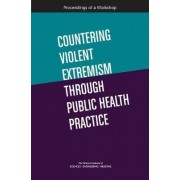 Countering Violent Extremism Through Public Health Practice by and Medicine National Academies of Sciences Engineering