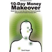 10-Day Money Makeover - Simple Steps to Create More Money and Financial Prosperity Using Emotional Freedom Technique (EFT) (BoldThoughts.Com Presents) by David R Hooper