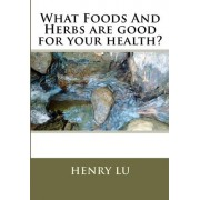 What Foods and Herbs Are Good for Your Health? by Henry C Lu