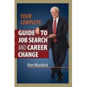 Your Complete Guide to Job Search and Career Change by Ken Murdock