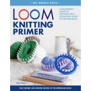 Loom Knitting Primer (Second Edition): A Beginner's Guide to Knitting on a Loom with Over 30 Fun Projects