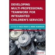 Developing Multiprofessional Teamwork for Integrated Children's Services: Research, Policy, Practice by Frost