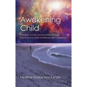 Awakening Child: A Journey of Inner Transformation Through Teaching Your Child Mindfulness and Compassion