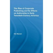 The Rise of Corporate Publishing and Its Effects on Authorship in Early Twentieth Century America by Kim Becnel