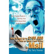How to Earn Up to $100,000 a Year or More from Home by Mail by Terrence J Thomas