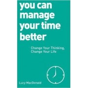 You Can Manage Your Time Better: Change Your Thinking, Change Your Life by MacDonald