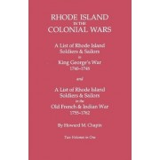 Rhode Island in the Colonial Wars. a Lst of Rhode Island Soldiers & Sailors in King George's War 1740-1748, and a List of Rhode Island Soldiers & Sail by Howard M Chapin