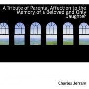 A Tribute of Parental Affection to the Memory of a Beloved and Only Daughter by Charles Jerram