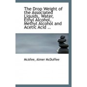 The Drop Weight of the Associated Liquids, Water, Ethyl Alcohol, Methyl Alcohol and Acetic Acid .. by McAfee Almer McDuffee