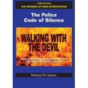 Walking with the Devil: The Police Code of Silence - The Promise of Peer Intervention: What Bad Cops Don't Want You to Know and Good Cops Won't Tell Y