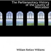 The Parliamentary History of the County of Worcester by William Retlaw Williams