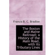 The Boston and Maine Railroad; A History of the Main Road, with Its Tributary Lines by Francis B C Bradlee