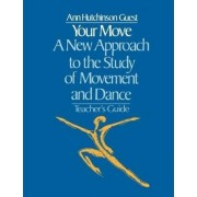 Your Move: A New Approach to the Study of Movement and Dance: Teacher's Guide by Ann Hutchinson Guest