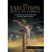 The Execution of Jesus the Christ: The Medical Cause of Our Lord's Death During His Illegal Crucifixion, Hardcover