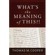 What's the Meaning of This?! Clarifying Christian Concepts by Thomas M Cooper