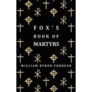 Fox's Book Of Martyrs - A History Of The Lives, Sufferings And Triumphant Deaths Of The Early Christian And Protestant Martyrs by William Byron Forbush