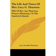The Life and Times of Mrs. Lucy G. Thurston by Lucy Goodale Thurston