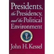 Presidents the Presidency and the Political Environment by John H. Kessel