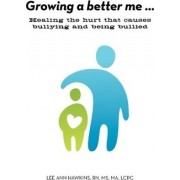 Growing a Better Me . . . Healing the Hurt That Causes Bullying and Being Bullied by Lee A Hawkins