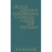 A Critical Lexicon and Concordance to the English and Greek New Testament by E W Bullinger