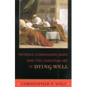 Patience, Compassion, Hope, and the Christian Art of Dying Well by Christopher P. Vogt