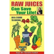 Raw Juices Can Save Your Life! by Dr Sandra Cabot M D