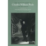 The Selected Papers of Charles Willson Peale and His Family: His Last Years, 1821-1827 Volume 4 by Charles Willson Peale