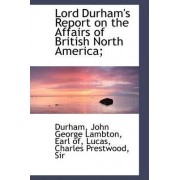 Lord Durham's Report on the Affairs of British North America; by Jennifer L Durham