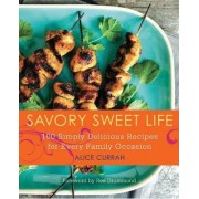 Savory Sweet Life: 100 Simply Delicious Recipes for Every Family Occasion by Alice Currah