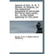Speech of Hon. R. M. T. Hunter, of Virginia, on the Resolution Proposing to Retrocede the Forts, Doc by Hun R M T (Robert Mercer Taliaferro)